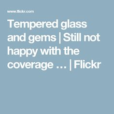 Tempered glass and gems   Still not happy with the coverage …   Flickr