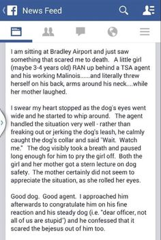 From Misson K9 Rescue,4-12-15:We saw this post on a German Shepherd group. This is a very important message so we felt it needed to be shared. Any working dogs, not just K9 Police, Airport K9, any dog for that matter, should never be touched by any one except their handler. Please remember this is for the safety of the dog, handler, you, and your children! This situation could have ended badly! Thank goodness that handler and dog were in control! Great work! Be safe!