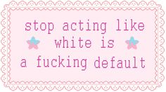Stop acting like white is a fucking default