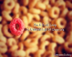 I'm A Fruit Loop In A World Full Of Cheerio's