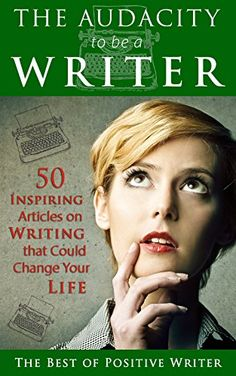 The Audacity To Be A Writer: 50 Inspiring Articles On Writing That Could Change Your Life PDF