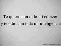 Te quiero con todo mi corazón  y te odio con toda mi inteligencia.
