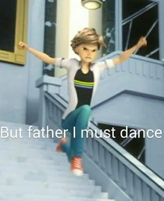 "Adrien: ""Who are you to tell me to stop dancing, father?"" Dad: ""Your legal guardian"" Adrien: >:O"