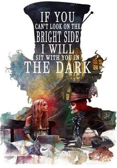 """Hatter to Alice: """"If you can't look on the bright side, I will sit with you in the dark."""""""