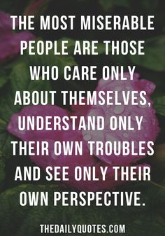 The most miserable people are those who care only about themselves, understand only their own troubles and see only their own perspective. thedailyquotes.com
