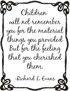 Children will not remember you for the material things you provided them but for the feeling that you cherished them.