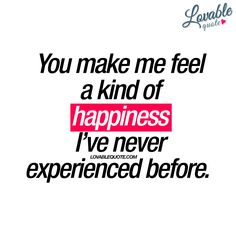 """You make me feel a kind of happiness I've never experienced before. "" 