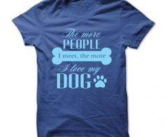 THE MORE PEOPLE I MEET, THE MORE I LOVE MY DOG. - See more at: http://spenditonthis.com/cat-12-tshirts-newest.html#sthash.LSsSp2cN.dpuf