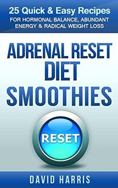 Adrenal Reset Diet Smoothies: 25 Quick & Easy Recipes For Hormonal Balance, Abundant Energy & Radical Weight Loss