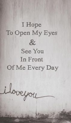I hope To Open My Eyes & See You in Front Of Me very Day... i love you