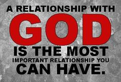 A RELATIONSHIP WITH GOD IS THE MOST IMPORTANT RELATIONSHIP YOU CAN HAVE.