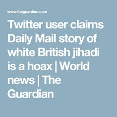 Twitter user claims Daily Mail story of white British jihadi is a hoax | World news | The Guardian