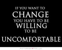 If you want to change you have to be willing to be uncomfortable. Picture Quotes.