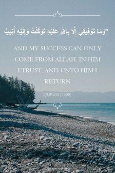"""وَمَا تَوْفِيقِي إِلَّا بِاللهِ عَلَيْهِ تَوَكَّلْتُ وَإِلَيْهِ أُنِيبُ"" — and my success can only come from Allah. In Him I trust, and unto Him I return."" quran surah Hud [11:88]"