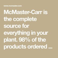 McMaster-Carr is the complete source for everything in your plant. 98% of the products ordered ship from stock and deliver same or next day.