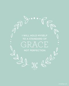 grace not perfection. Lord, keep me EVER mindful that it's about your work on the cross offered to me as grace and not my work to earn anything.