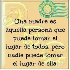 Una madre es esa personita que puede tomar el lugar de todos, pero nadie puede tomar su lugar. Ella es ÚNICA!!!