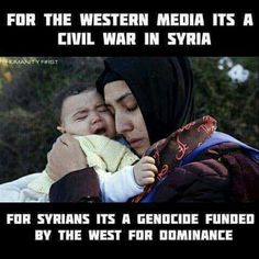 For the western propaganda media it's a civil war in Syria, for Syrians it's a genocide funded by the west for dominance.