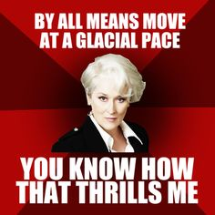 """Story of my life  """"By all means, move at a glacial pace. You know how that thrills me."""" Miranda P."""