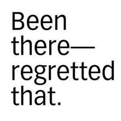 Been there-regretted that..