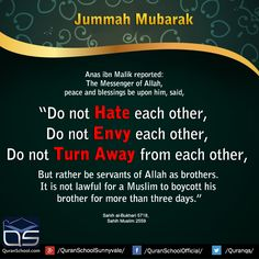 "#JummahMubarak Anas ibn Malik reported: The #Messenger of #Allah, peace and blessings be upon him, said, ""Do not #hate each other, do not #envy each other, do not turn away from each other, but rather be #servants of Allah as brothers. It is not lawful for a #Muslim to boycott his brother for more than three days."" Source: Ṣaḥīḥ al-#Bukhārī 5718, Ṣaḥīḥ #Muslim 2559 http://bit.ly/1PgtFLO"