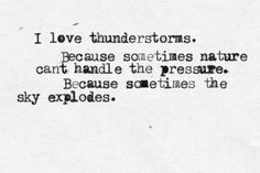 I love thunderstorms. Because sometimes nature can't handle the pressure. Because sometimes the sky explodes. Early morning storms are the best. Great Quotes, Quotes To Live By, Me Quotes, Inspirational Quotes, Drunk Quotes, Nature Quotes, The Words, Cool Words, Pretty Words