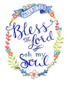 """Bless The Lord, O my soul, O my soul, worship His holy name. Sing like never before, O my soul, I'll worship Your holy name.""  10,000 Reasons (Bless The Lord)-Matt Redman"