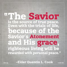 """""""The Savior is the source of true peace. Even with the trials of life, because of the Savior's Atonement and His grace, righteous living will be rewarded with personal peace."""" —Quentin L. Cook, """"Personal Peace: the Reward of Righteousness"""""""