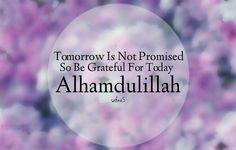 Tomorrow is not promised, so be grateful for today.say Alhamdulillah (praise to God). Islamic Quotes, Islamic Images, Muslim Quotes, Islamic Dua, Quran Arabic, Islam Quran, Hadith, Islamic Nasheed, Promise Quotes