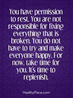 Positive Quote: You have permission to rest. You are not responsible for fixing everything that is broken. You do not have to try and make everyone happy. For now, take time for you. It's time to replenish. www.HealthyPlace.com