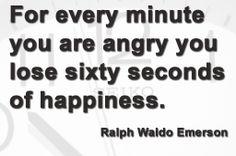 For every minute you are angry you lose sixty seconds of happiness. ~ Ralph Waldo Emerson #anger #happiness