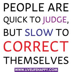 People are quick to judge, but slow to correct themselves.