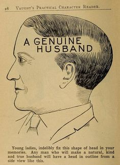 "How To Find a Genuine Husband- By Examining the Shape of His Head. -- Find a ""genuine"" potential husband by examining the shape of his head.  There was no eHarmony back in the day to sort out who you were destined to spend the rest of your life with.  It was matchmaking using the science of phrenology."