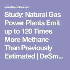 Study: Natural Gas Power Plants Emit up to 120 Times More Methane Than Previously Estimated | DeSmogBlog