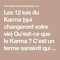 Les 12 lois du Karma (qui changeront votre vie) Qu'est-ce que le Karma ? C'est un terme sanskrit qui signifie « action », « acte ». Le Karma est équivalent à la loi de Newton « à chaque action, il y a une réaction égale et opposée. » Quand on pense, parle ou agit, on crée une force