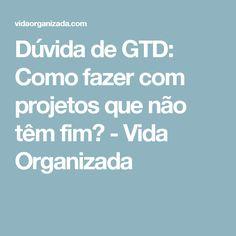 Dúvida de GTD: Como fazer com projetos que não têm fim? - Vida Organizada
