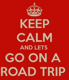 KEEP CALM AND LETS  GO ON A  ROAD TRIP