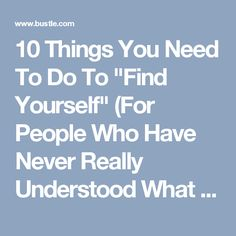 """10 Things You Need To Do To """"Find Yourself"""" (For People Who Have Never Really Understood What That Means)"""