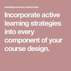 Incorporate active learning strategies into every component of your course design.