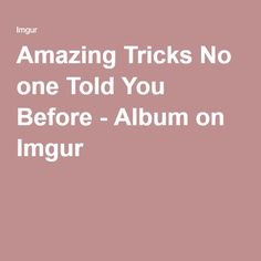 Amazing Tricks No one Told You Before - Album on Imgur