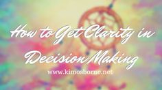 How to Get Clarity in Decision-Making