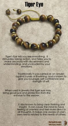 Tiger's Eye lets you see everything.  It stimulates taking action, and helps you to make decisions with discernment and understanding, and unclouded by your emotions.  Traditionally it was carried as an amulet against curses or ill-wishing, and is known t