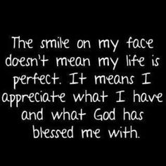 So true for me. Life is not perfect, but I feel blessed every day by God.