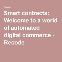 Smart contracts: Welcome to a world of automated digital commerce - Recode