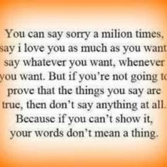 Apologies and I love you everyday doesnt fix the things you have done or the lies you told...sorry