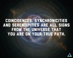 Coincidences, synchronicities and serendipities are all signs from the #universe that you are on your true path.