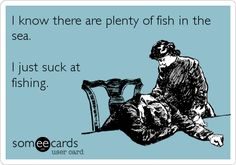 I know there are plenty of fish in the sea. I just suck at fishing.