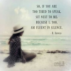 So, if You are too tired to speak, sit next to me. Because I, too a, fluent in silence. ~ R. Arnold