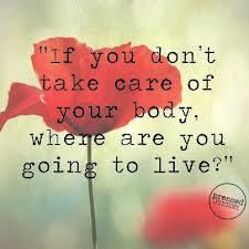 .If you don't take care of you body. Where are you going to live?