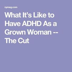 What It's Like to Have ADHD As a Grown Woman -- The Cut